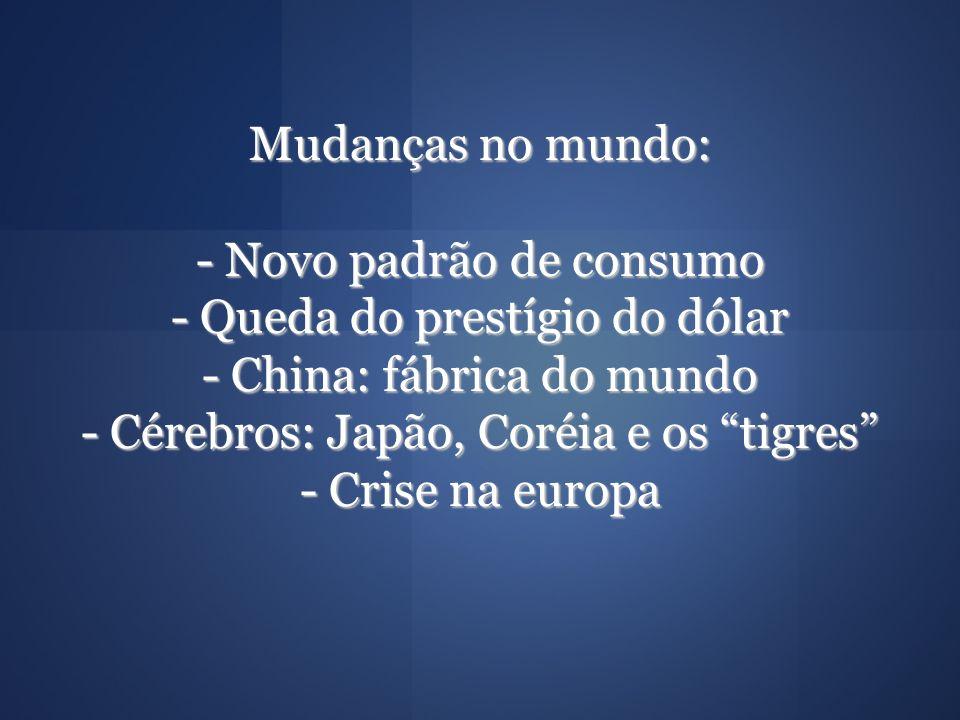 Mudanças no mundo: - Novo padrão de consumo - Queda do prestígio do dólar - China: fábrica do mundo - Cérebros: Japão, Coréia e os tigres - Crise na e