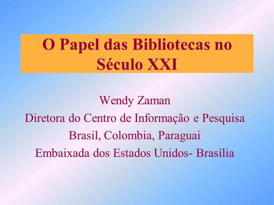 O Papel das Bibliotecas no Século XXI Wendy Zaman Diretora do Centro de Informação e Pesquisa Brasil, Colombia, Paraguai Embaixada dos Estados Unidos-