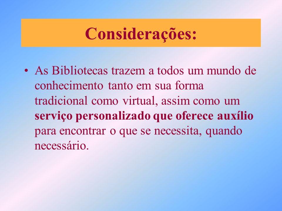 Considerações: As Bibliotecas trazem a todos um mundo de conhecimento tanto em sua forma tradicional como virtual, assim como um serviço personalizado