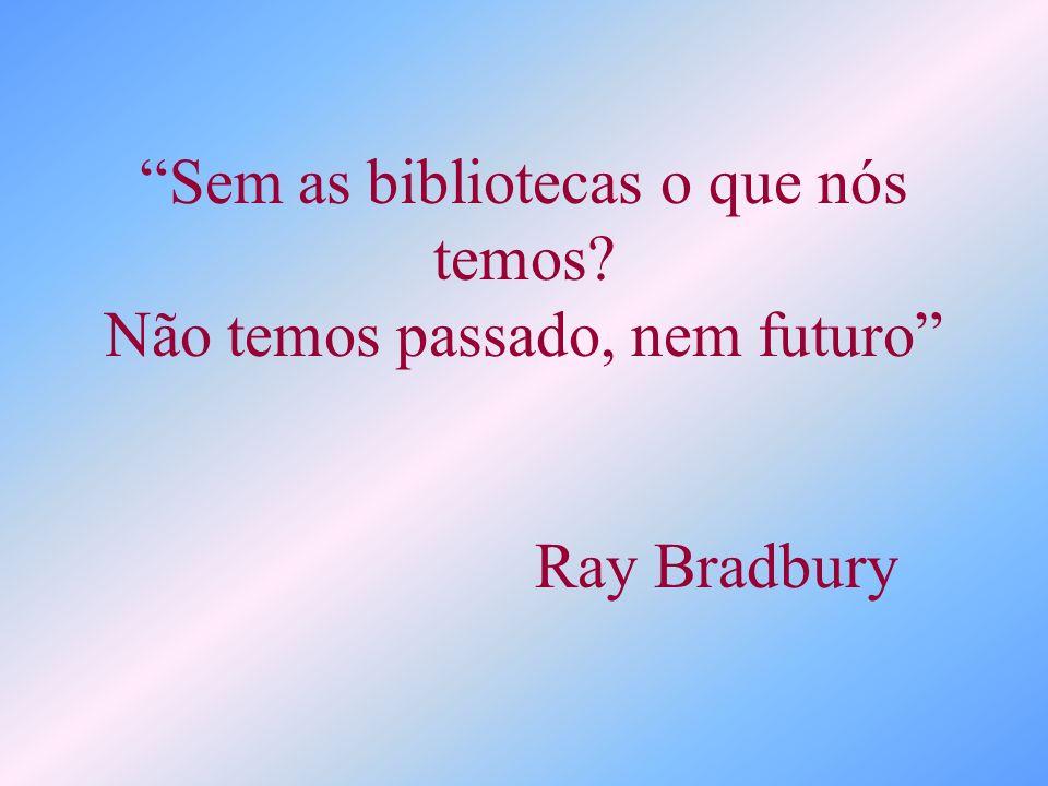 Sem as bibliotecas o que nós temos? Não temos passado, nem futuro Ray Bradbury