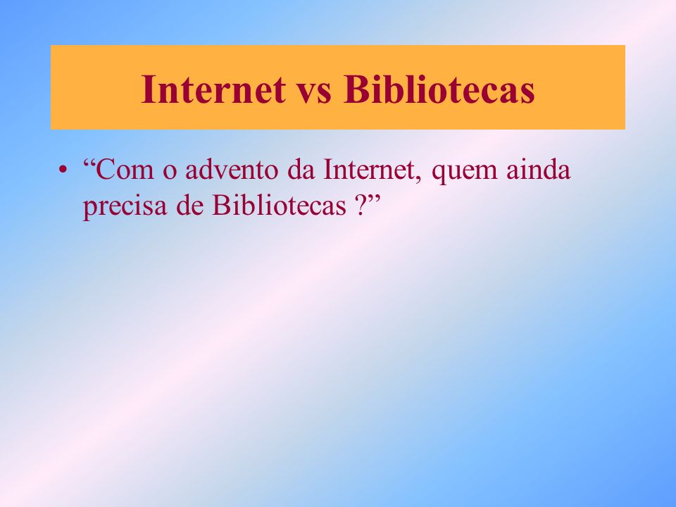 Internet vs Bibliotecas Com o advento da Internet, quem ainda precisa de Bibliotecas ?