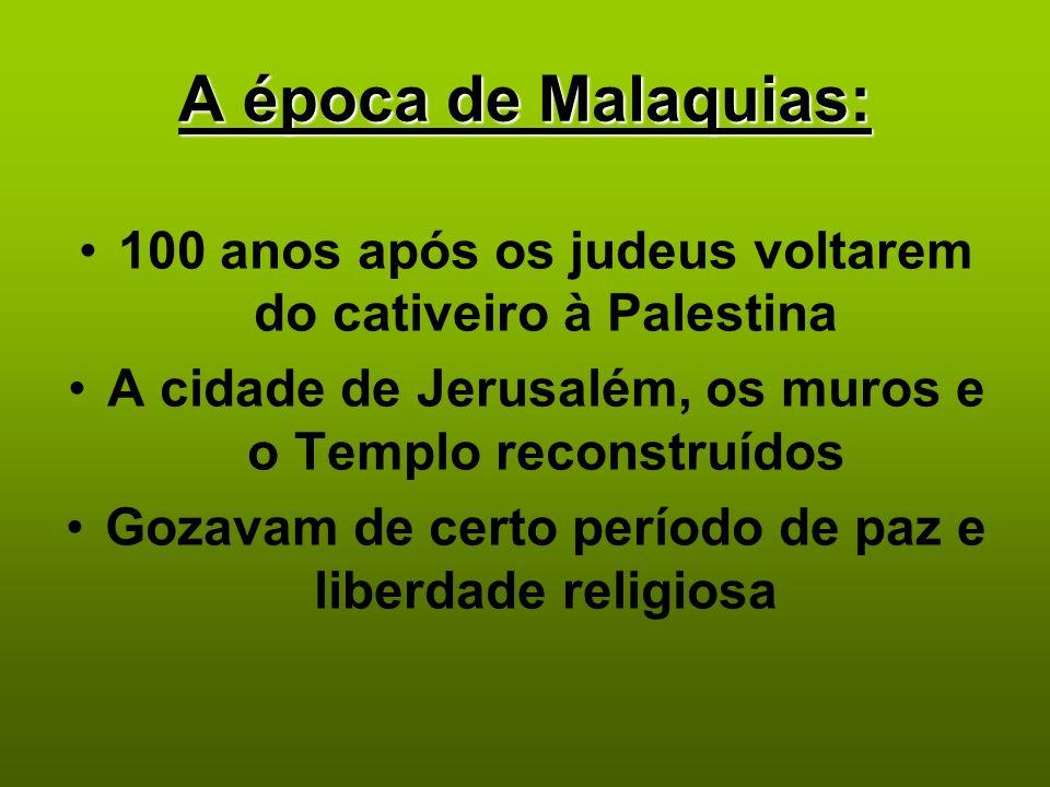 A época de Malaquias: 100 anos após os judeus voltarem do cativeiro à Palestina A cidade de Jerusalém, os muros e o Templo reconstruídos Gozavam de ce