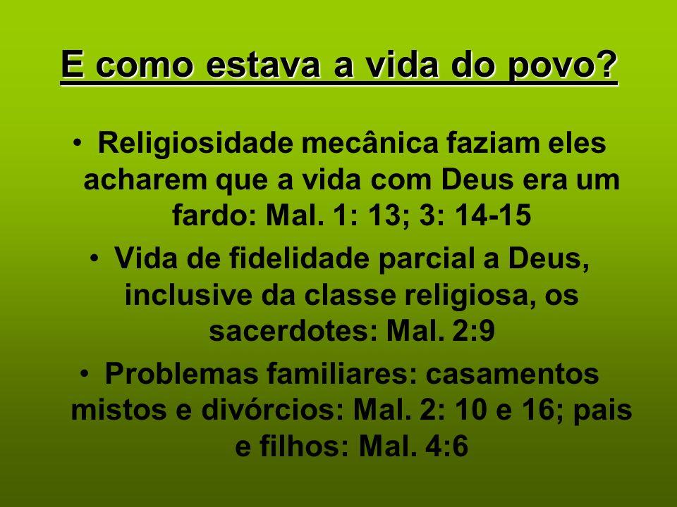 E como estava a vida do povo? Religiosidade mecânica faziam eles acharem que a vida com Deus era um fardo: Mal. 1: 13; 3: 14-15 Vida de fidelidade par