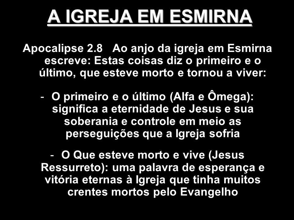 A IGREJA EM ESMIRNA Apocalipse 2.8 Ao anjo da igreja em Esmirna escreve: Estas coisas diz o primeiro e o último, que esteve morto e tornou a viver: -O