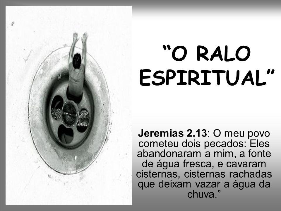 O RALO ESPIRITUAL Jeremias 2.13: O meu povo cometeu dois pecados: Eles abandonaram a mim, a fonte de água fresca, e cavaram cisternas, cisternas racha