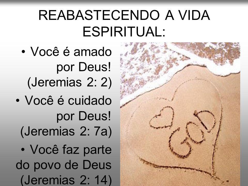 REABASTECENDO A VIDA ESPIRITUAL: Você é amado por Deus! (Jeremias 2: 2) Você é cuidado por Deus! (Jeremias 2: 7a) Você faz parte do povo de Deus (Jere