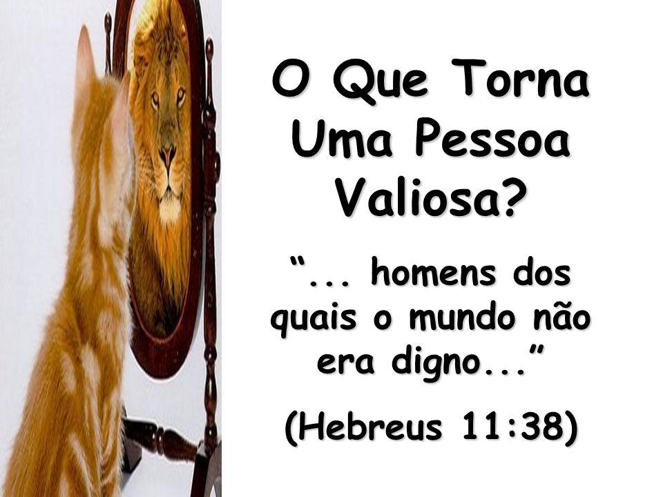 O Que Torna Uma Pessoa Valiosa?... homens dos quais o mundo não era digno... (Hebreus 11:38)