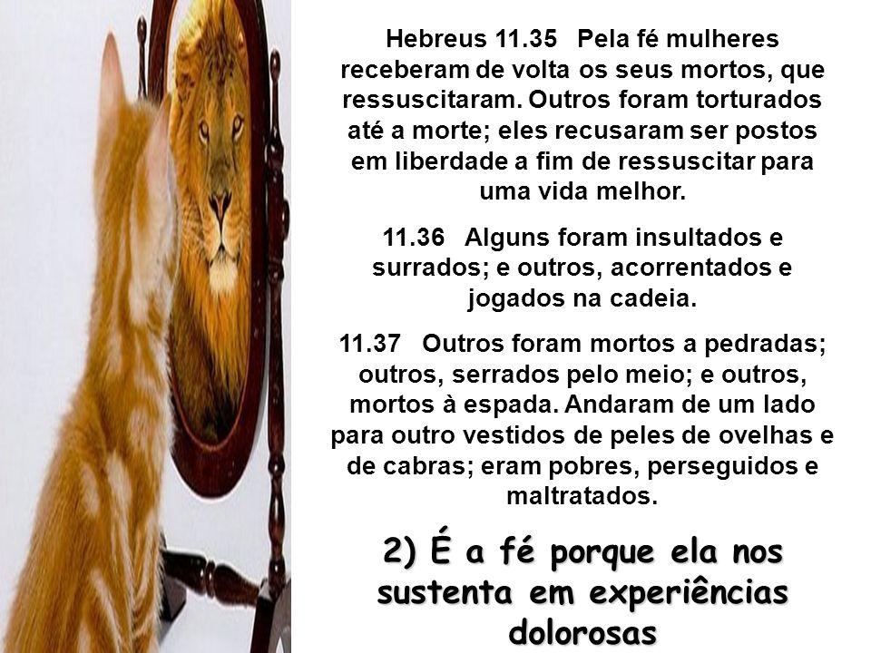Hebreus 11.35 Pela fé mulheres receberam de volta os seus mortos, que ressuscitaram. Outros foram torturados até a morte; eles recusaram ser postos em