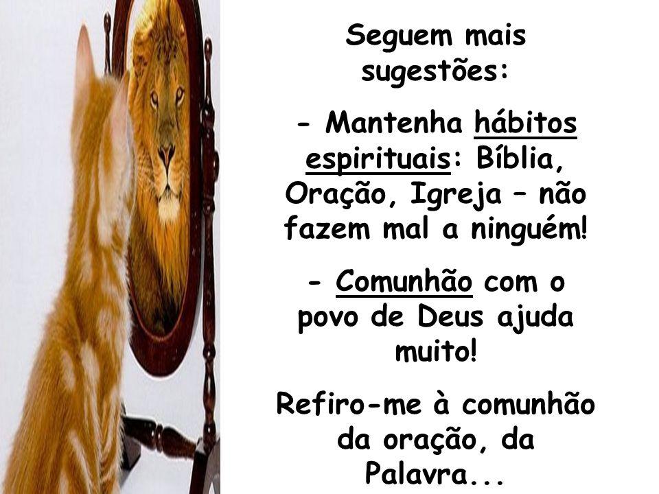 Seguem mais sugestões: - Mantenha hábitos espirituais: Bíblia, Oração, Igreja – não fazem mal a ninguém! - Comunhão com o povo de Deus ajuda muito! Re