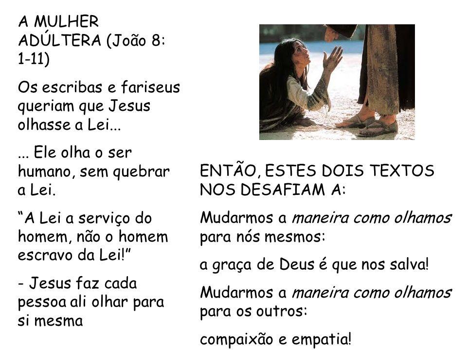 A MULHER ADÚLTERA (João 8: 1-11) Os escribas e fariseus queriam que Jesus olhasse a Lei...... Ele olha o ser humano, sem quebrar a Lei. A Lei a serviç