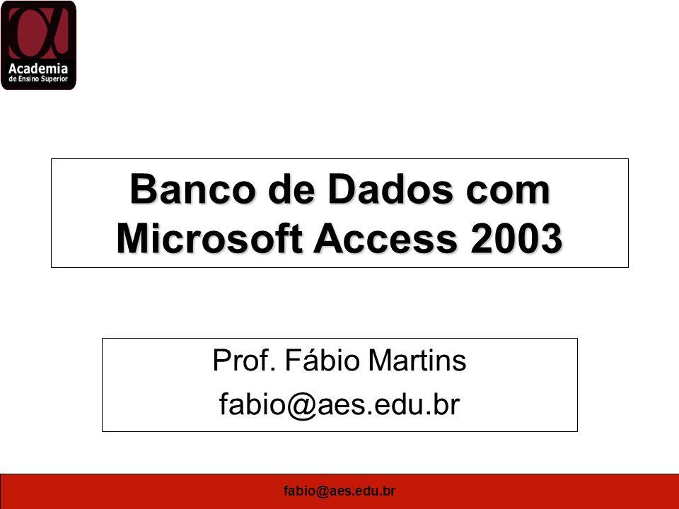 fabio@aes.edu.br Banco de Dados com Microsoft Access 2003 Prof. Fábio Martins fabio@aes.edu.br