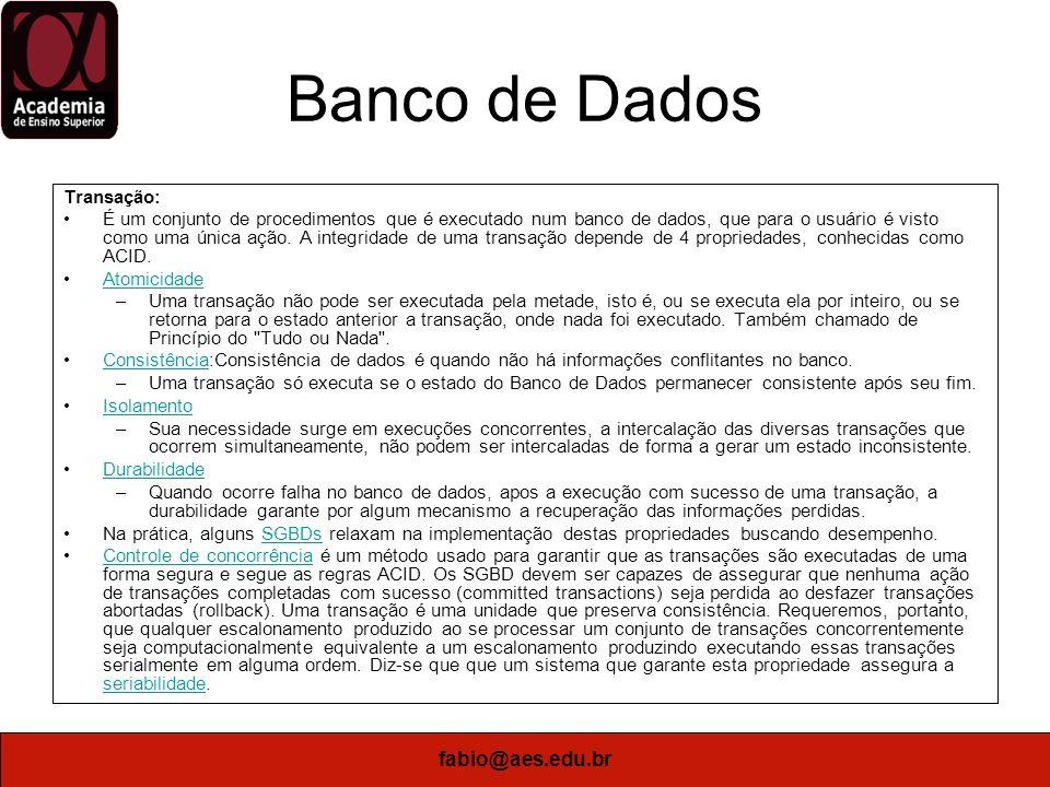 fabio@aes.edu.br Banco de Dados Transação: É um conjunto de procedimentos que é executado num banco de dados, que para o usuário é visto como uma únic