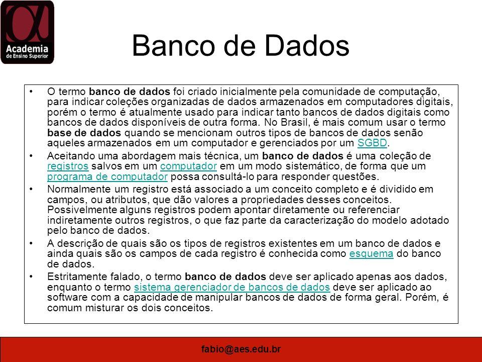 fabio@aes.edu.br Banco de Dados O termo banco de dados foi criado inicialmente pela comunidade de computação, para indicar coleções organizadas de dad
