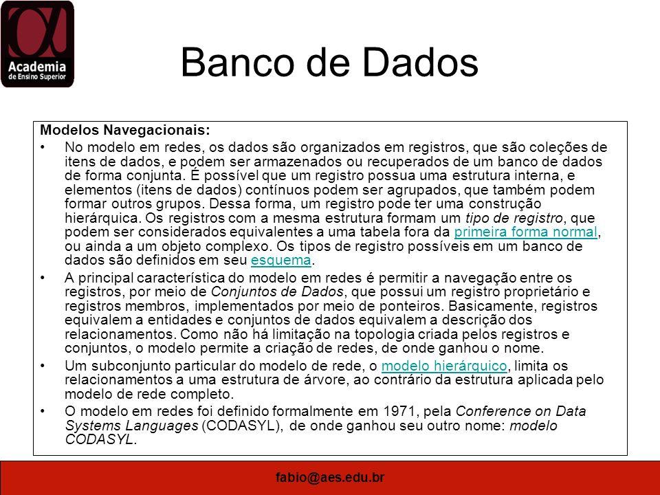 fabio@aes.edu.br Banco de Dados Modelos Navegacionais: No modelo em redes, os dados são organizados em registros, que são coleções de itens de dados,