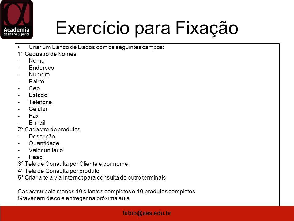 fabio@aes.edu.br Exercício para Fixação Criar um Banco de Dados com os seguintes campos: 1° Cadastro de Nomes -Nome -Endereço -Número -Bairro -Cep -Es