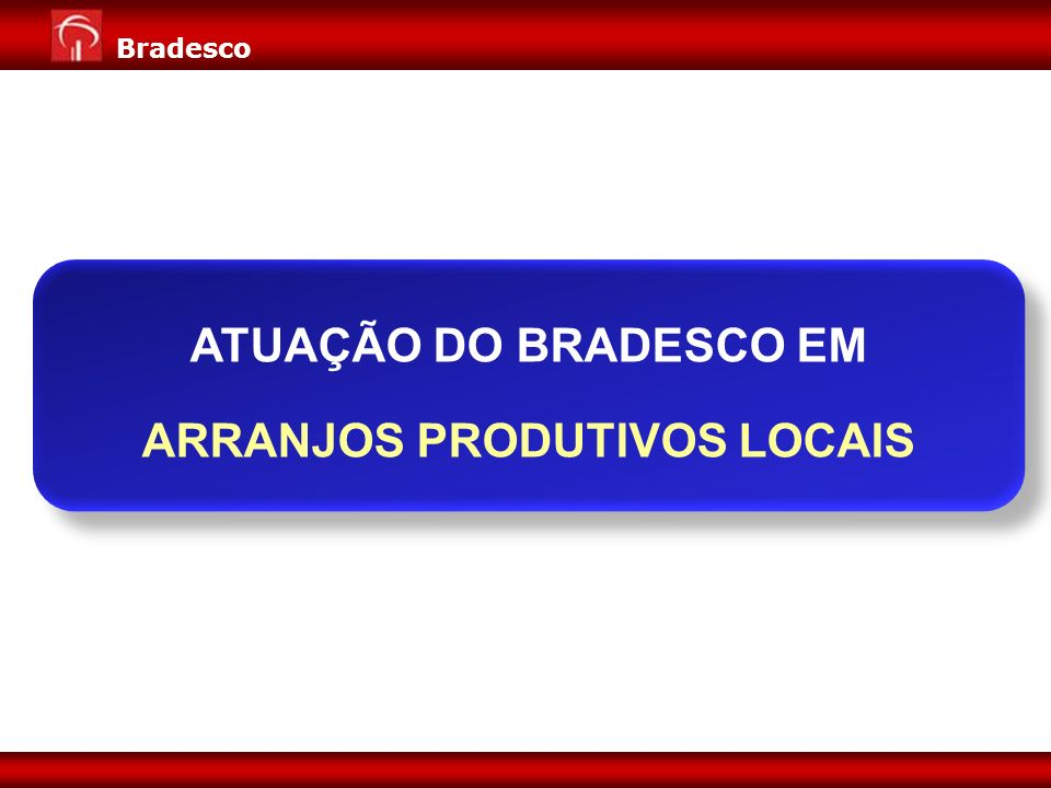 Expansão de Negócios para Varejo Diretoria de Pessoa Jurídica 4 Bradesco ATUAÇÃO DO BRADESCO EM ARRANJOS PRODUTIVOS LOCAIS ATUAÇÃO DO BRADESCO EM ARRA