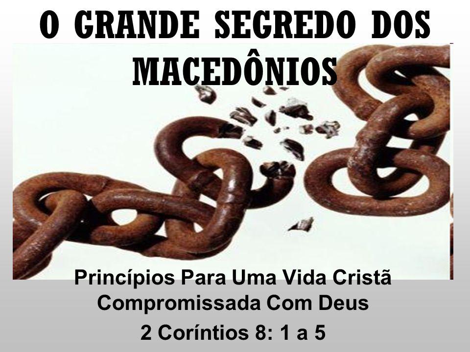 O GRANDE SEGREDO DOS MACEDÔNIOS Princípios Para Uma Vida Cristã Compromissada Com Deus 2 Coríntios 8: 1 a 5