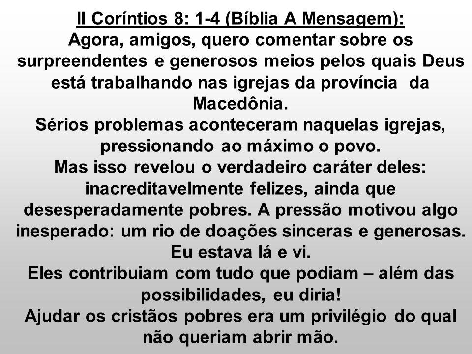 II Coríntios 8: 1-4 (Bíblia A Mensagem): Agora, amigos, quero comentar sobre os surpreendentes e generosos meios pelos quais Deus está trabalhando nas