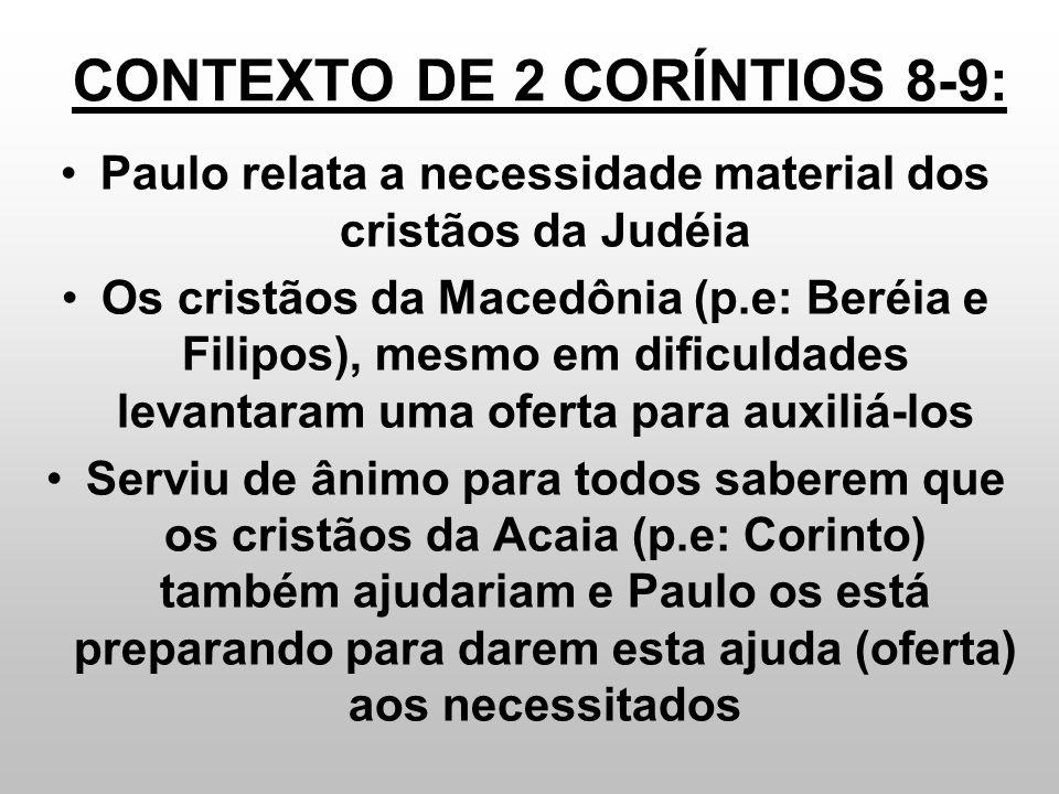 CONTEXTO DE 2 CORÍNTIOS 8-9: Paulo relata a necessidade material dos cristãos da Judéia Os cristãos da Macedônia (p.e: Beréia e Filipos), mesmo em dif