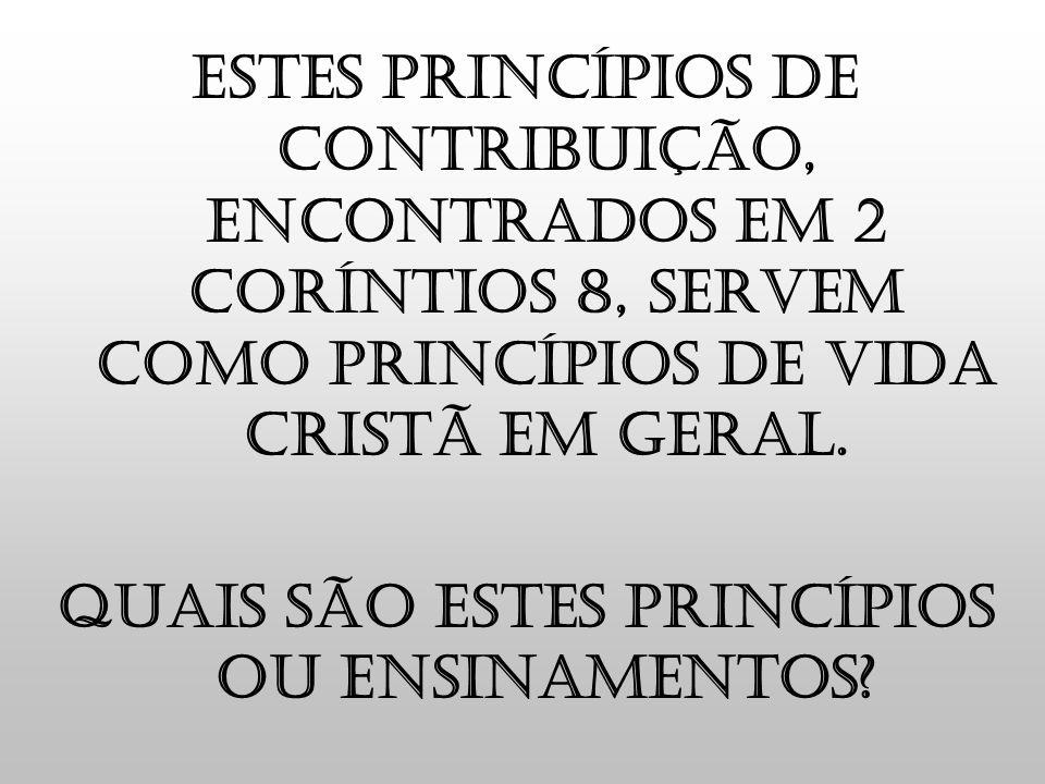 Estes princípios de contribuição, encontrados em 2 coríntios 8, servem como princípios de vida cristã em geral. Quais são estes princípios ou ensiname