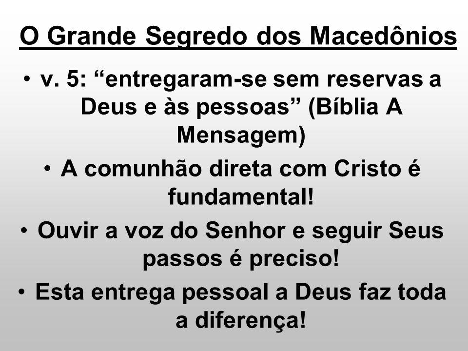 O Grande Segredo dos Macedônios v. 5: entregaram-se sem reservas a Deus e às pessoas (Bíblia A Mensagem) A comunhão direta com Cristo é fundamental! O