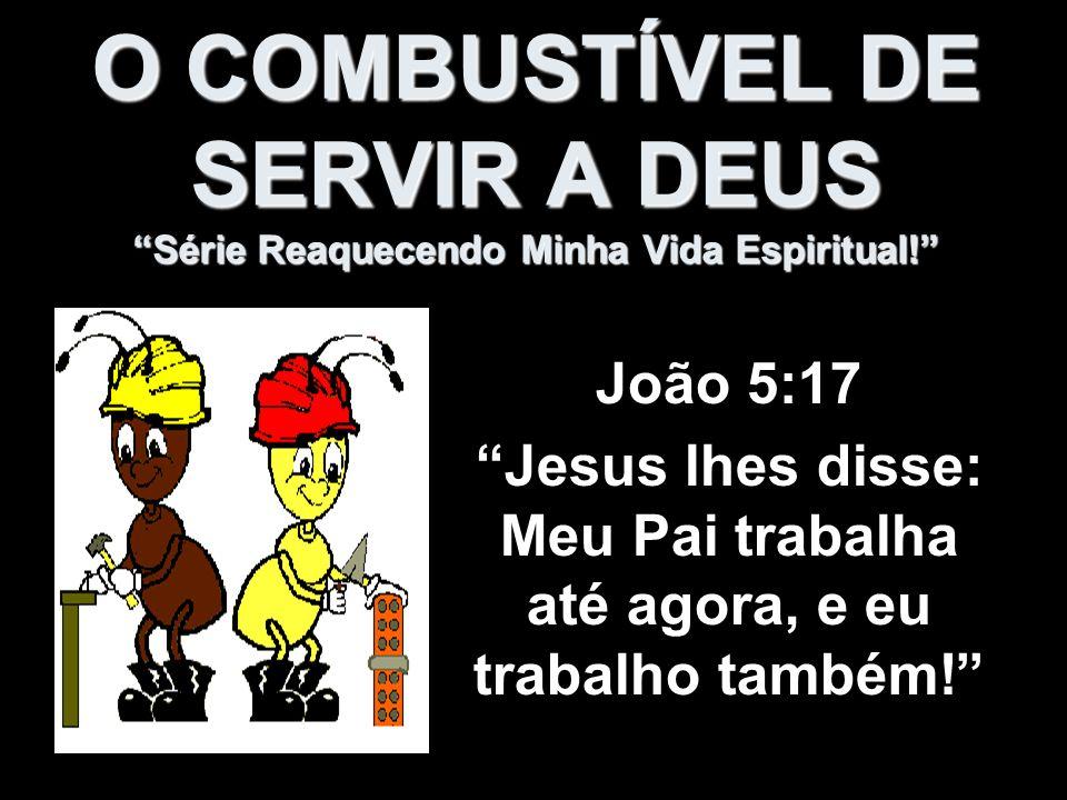 O COMBUSTÍVEL DE SERVIR A DEUS Série Reaquecendo Minha Vida Espiritual! João 5:17 Jesus lhes disse: Meu Pai trabalha até agora, e eu trabalho também!