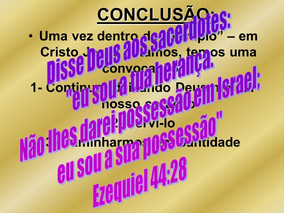 CONCLUSÃO: Uma vez dentro do Templo – em Cristo Jesus estamos, temos uma convocação à: 1- Continuar deixando Deus moldar nosso coração 2- Servi-lo 3-