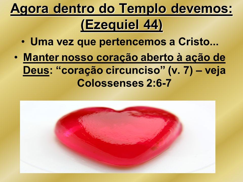 Agora dentro do Templo devemos: (Ezequiel 44) Uma vez que pertencemos a Cristo... Manter nosso coração aberto à ação de Deus: coração circunciso (v. 7
