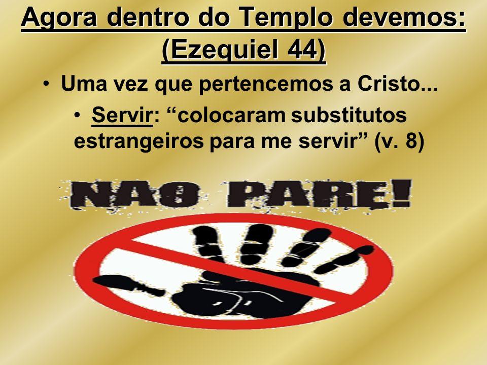 Agora dentro do Templo devemos: (Ezequiel 44) Uma vez que pertencemos a Cristo... Servir: colocaram substitutos estrangeiros para me servir (v. 8)