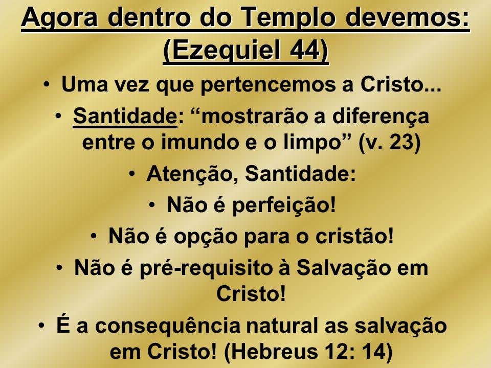 Agora dentro do Templo devemos: (Ezequiel 44) Uma vez que pertencemos a Cristo... Santidade: mostrarão a diferença entre o imundo e o limpo (v. 23) At