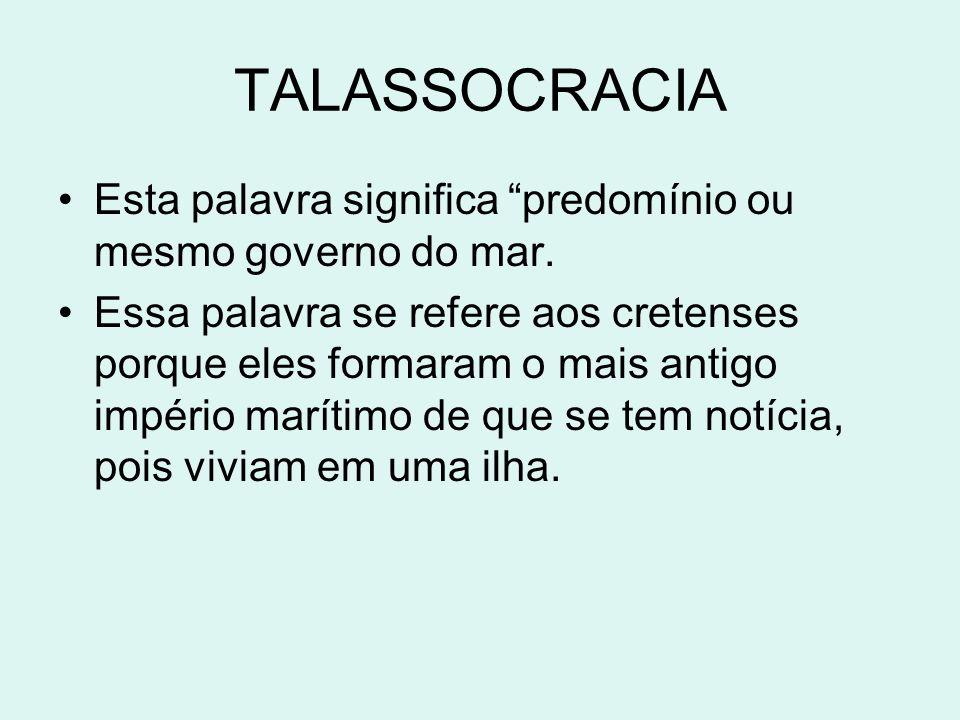 TALASSOCRACIA Esta palavra significa predomínio ou mesmo governo do mar. Essa palavra se refere aos cretenses porque eles formaram o mais antigo impér