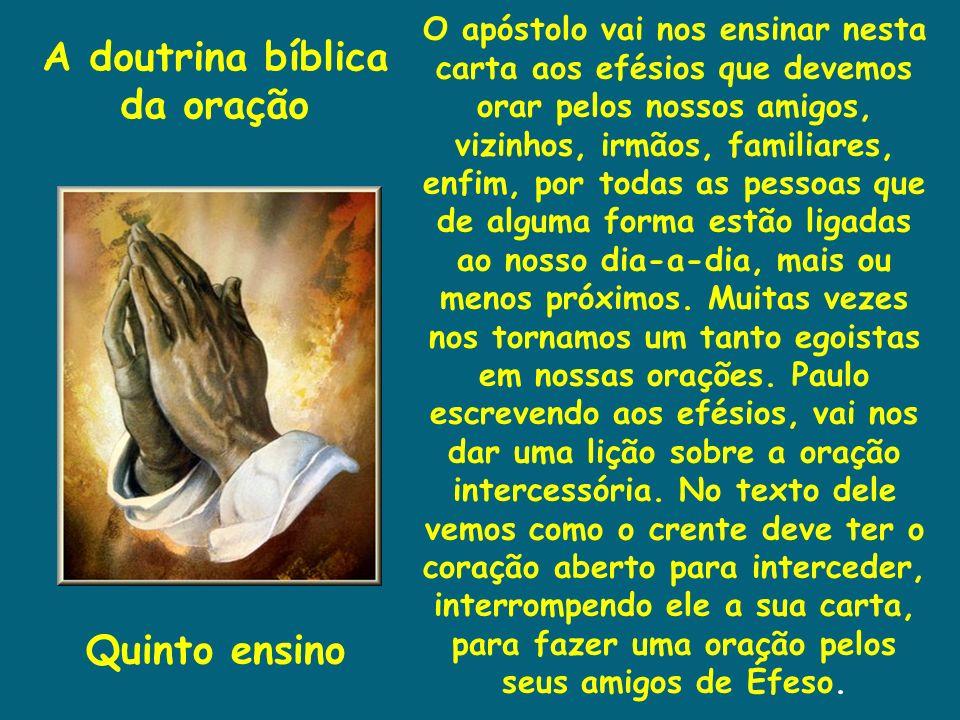 A doutrina bíblica da oração Quinto ensino O apóstolo vai nos ensinar nesta carta aos efésios que devemos orar pelos nossos amigos, vizinhos, irmãos,