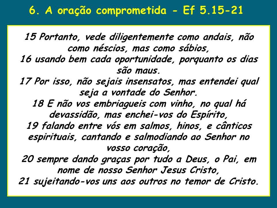 6. A oração comprometida - Ef 5.15-21 uaenho estava para tomar 15 Portanto, vede diligentemente como andais, não como néscios, mas como sábios, 16 usa