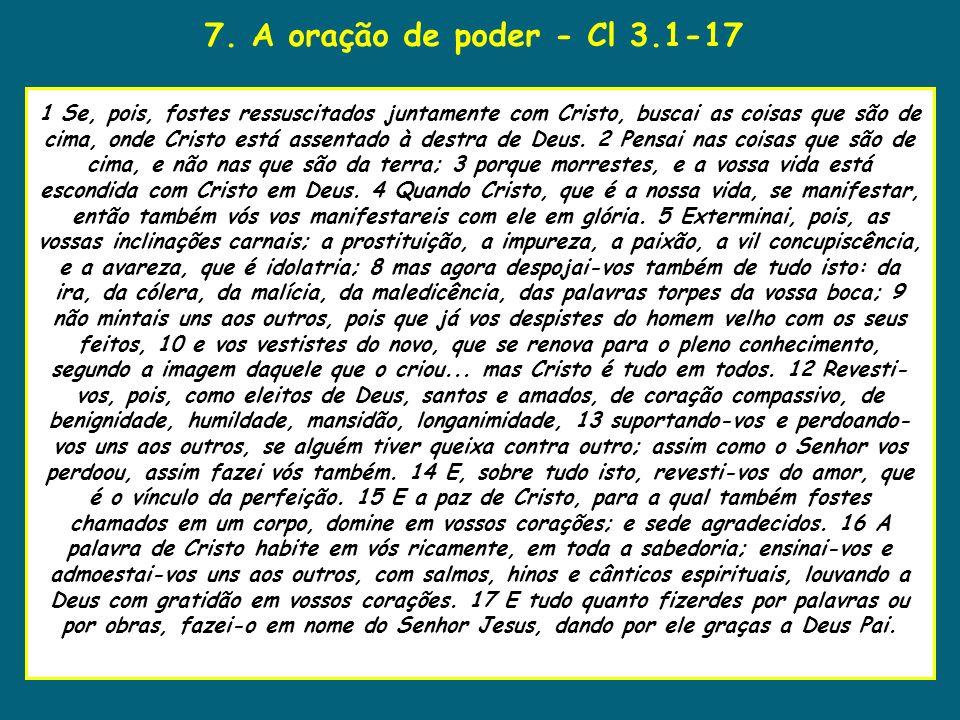 7. A oração de poder - Cl 3.1-17 uaenho estava para tomar 1 Se, pois, fostes ressuscitados juntamente com Cristo, buscai as coisas que são de cima, on