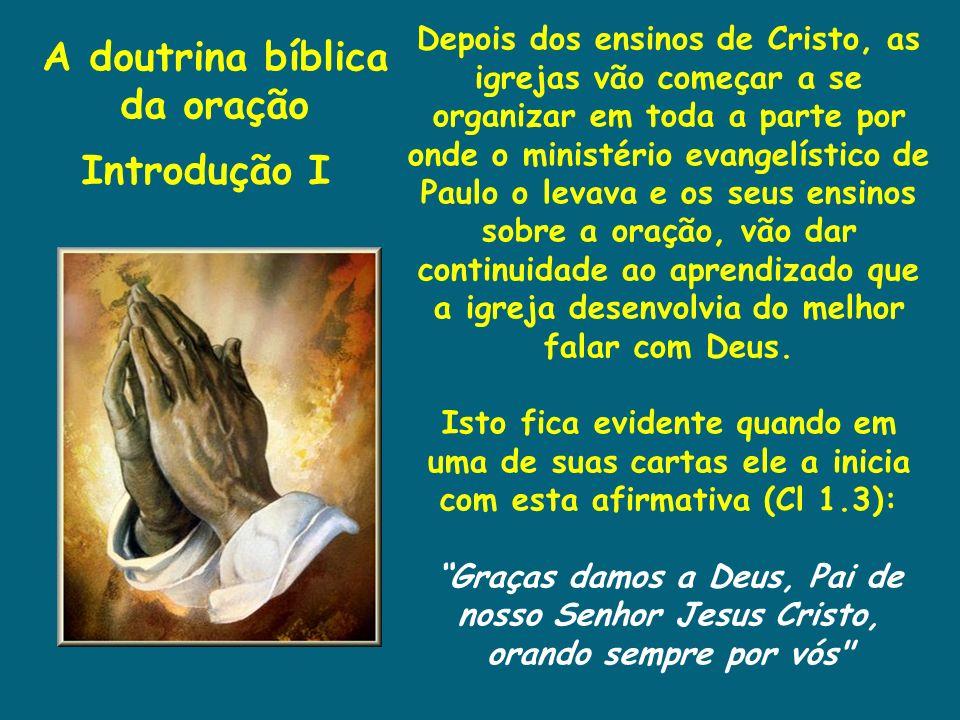 A doutrina bíblica da oração Introdução I Depois dos ensinos de Cristo, as igrejas vão começar a se organizar em toda a parte por onde o ministério ev