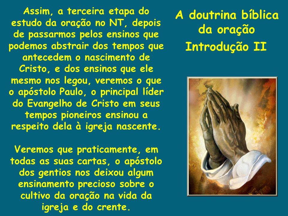 A doutrina bíblica da oração Introdução II Assim, a terceira etapa do estudo da oração no NT, depois de passarmos pelos ensinos que podemos abstrair d