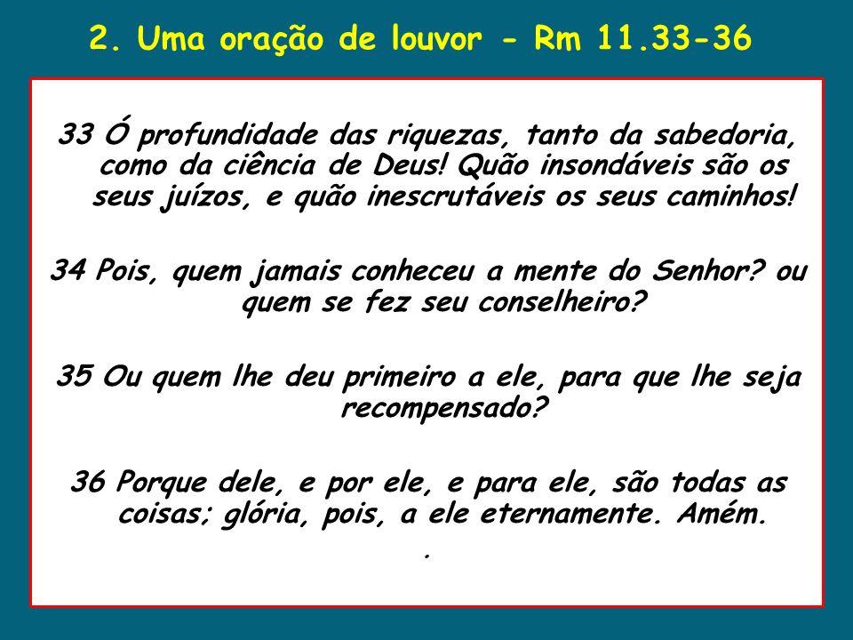 2. Uma oração de louvor - Rm 11.33-36 33 Ó profundidade das riquezas, tanto da sabedoria, como da ciência de Deus! Quão insondáveis são os seus juízos