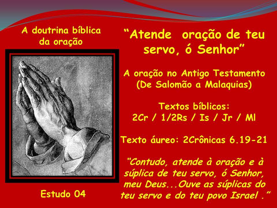 A doutrina bíblica da oração Estudo 04 Atende oração de teu servo, ó Senhor A oração no Antigo Testamento (De Salomão a Malaquias) Textos bíblicos: 2C