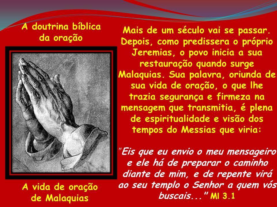 A doutrina bíblica da oração A vida de oração de Malaquias Mais de um século vai se passar. Depois, como predissera o próprio Jeremias, o povo inicia
