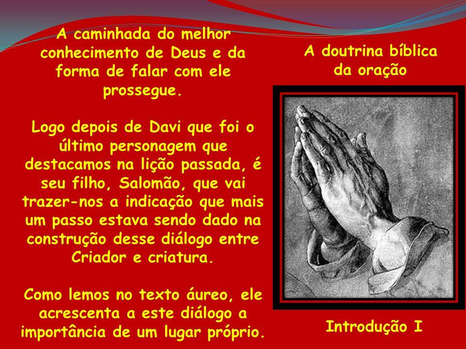 A doutrina bíblica da oração Introdução I A caminhada do melhor conhecimento de Deus e da forma de falar com ele prossegue. Logo depois de Davi que fo