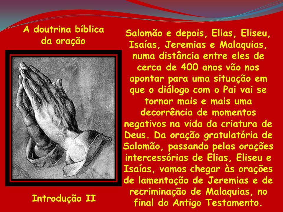 A doutrina bíblica da oração Introdução II Salomão e depois, Elias, Eliseu, Isaías, Jeremias e Malaquias, numa distância entre eles de cerca de 400 an
