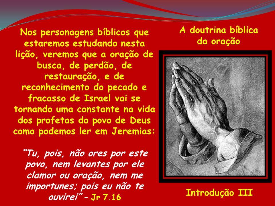 A doutrina bíblica da oração Introdução III Nos personagens bíblicos que estaremos estudando nesta lição, veremos que a oração de busca, de perdão, de