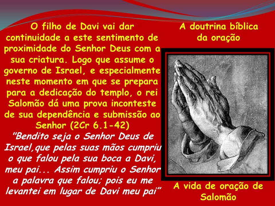 A doutrina bíblica da oração A vida de oração de Salomão O filho de Davi vai dar continuidade a este sentimento de proximidade do Senhor Deus com a su