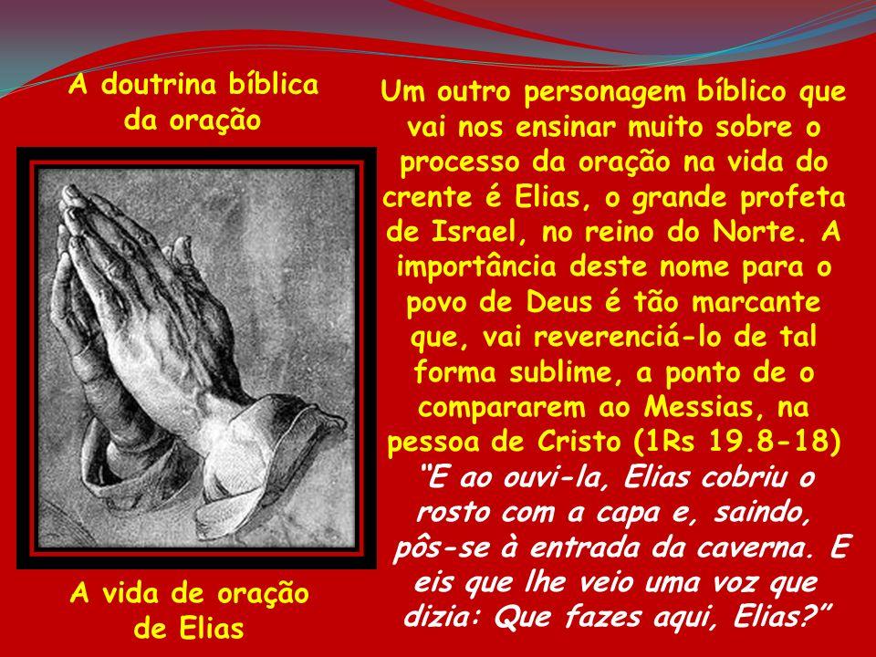 A doutrina bíblica da oração A vida de oração de Elias Um outro personagem bíblico que vai nos ensinar muito sobre o processo da oração na vida do cre