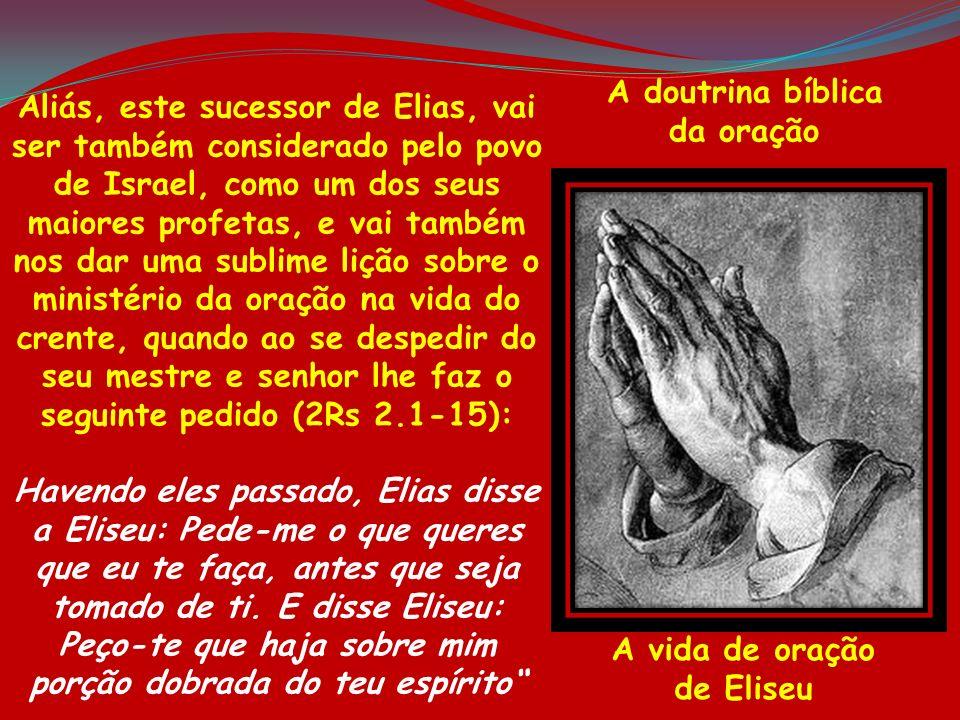 A doutrina bíblica da oração A vida de oração de Eliseu Aliás, este sucessor de Elias, vai ser também considerado pelo povo de Israel, como um dos seu