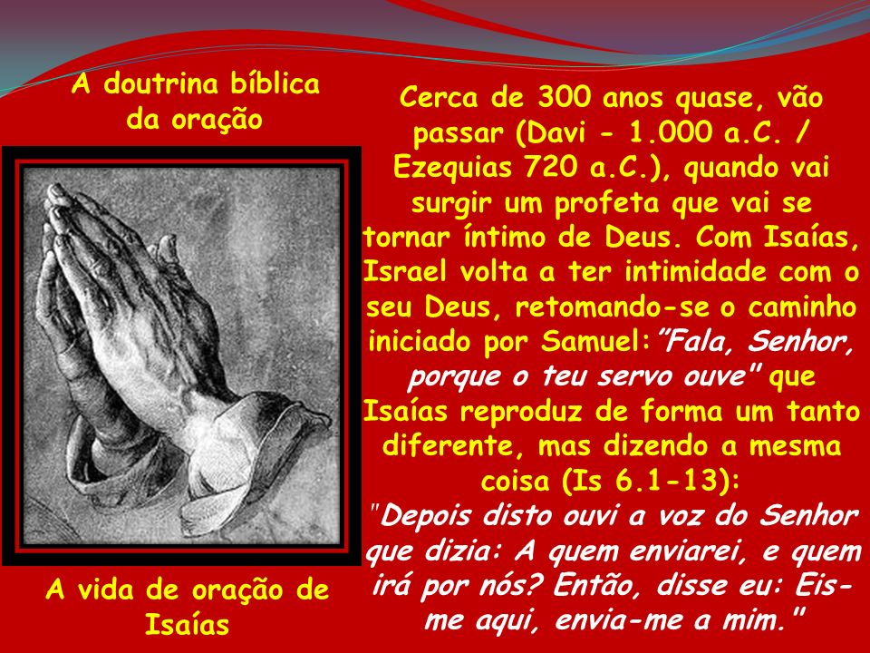 A doutrina bíblica da oração A vida de oração de Isaías Cerca de 300 anos quase, vão passar (Davi - 1.000 a.C. / Ezequias 720 a.C.), quando vai surgir