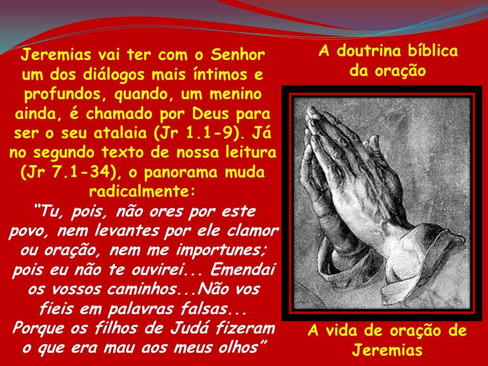 A doutrina bíblica da oração A vida de oração de Jeremias Jeremias vai ter com o Senhor um dos diálogos mais íntimos e profundos, quando, um menino ai