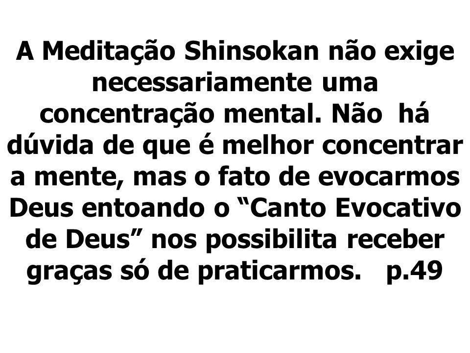A Meditação Shinsokan não exige necessariamente uma concentração mental. Não há dúvida de que é melhor concentrar a mente, mas o fato de evocarmos Deu