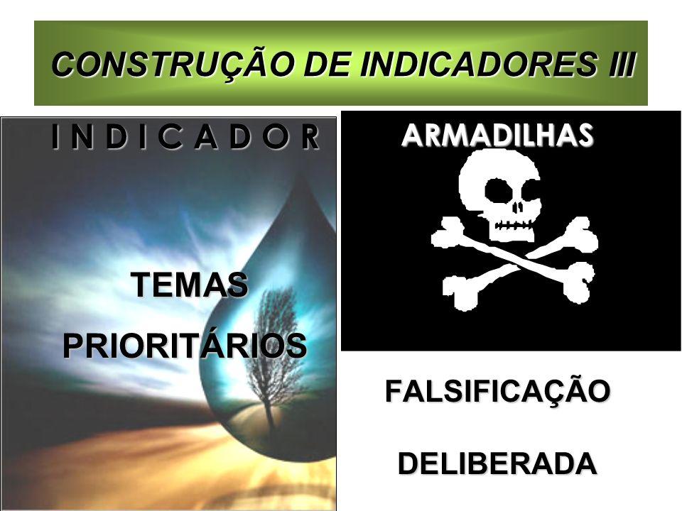 CONSTRUÇÃO DE INDICADORES III I N D I C A D O R TEMAS TEMASPRIORITÁRIOSARMADILHASFALSIFICAÇÃODELIBERADA