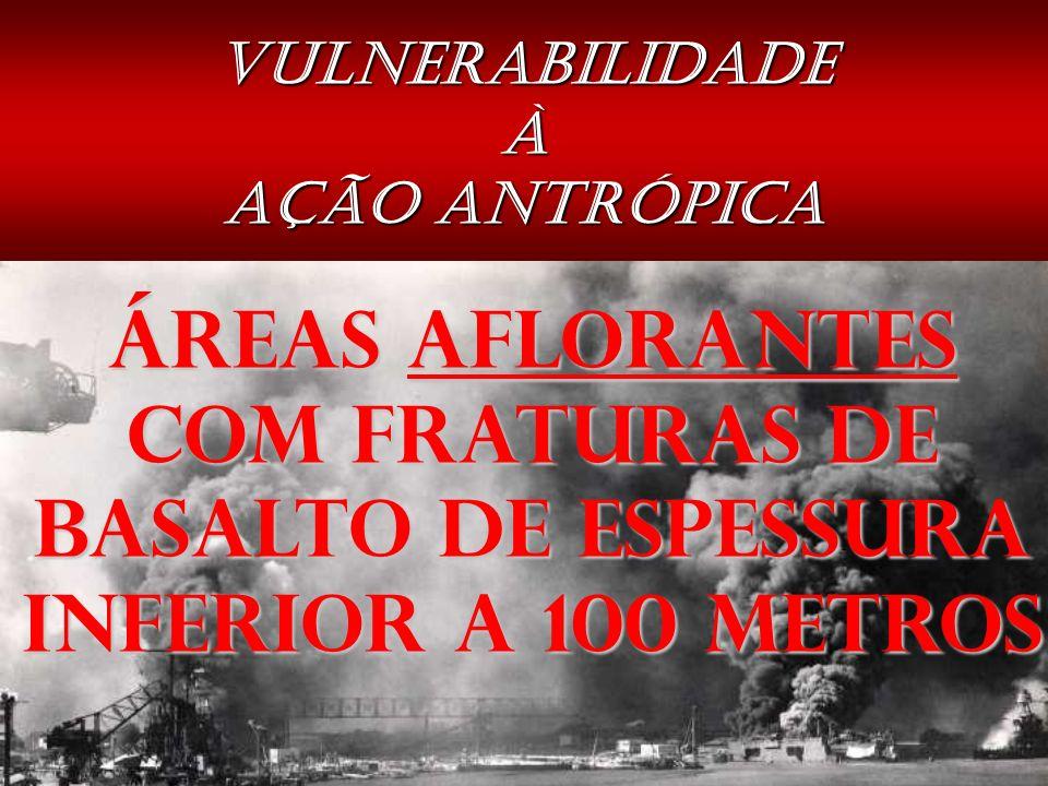 VULNERABILIDADE À AÇÃO ANTRÓPICA ÁREAS AFLORANTES COM FRATURAS DE BASALTO DE ESPESSURA INFERIOR A 100 METROS